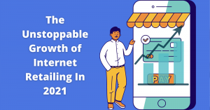 The Unstoppable Growth of Internet Retailing In 2021