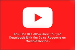 YouTube To Launch Multi-Device Access For Downloads With Single Account